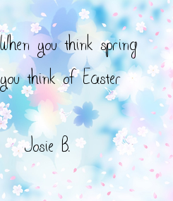 Poster: When you think spring you think of Easter  -Josie B.