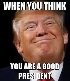 Poster: WHEN YOU THINK YOU ARE A GOOD PRESIDENT