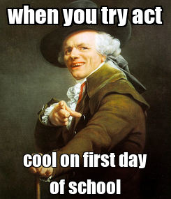 Poster: when you try act cool on first day of school