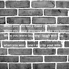 Poster: When you was sad y make you smile When you were dreaming i make you believe When you were laughing i laugh with you when you was playing i come for play with