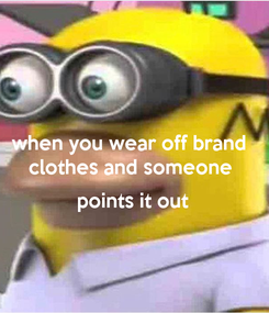 Poster: when you wear off brand  clothes and someone   points it out
