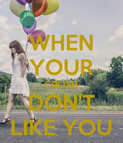 Poster: WHEN YOUR CRUSH DON'T LIKE YOU