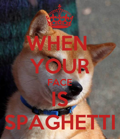 Poster: WHEN  YOUR FACE IS SPAGHETTI