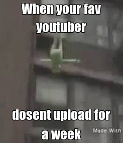 Poster: When your fav youtuber dosent upload for a week