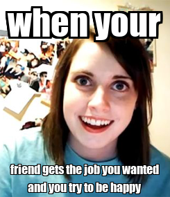 Poster: when your friend gets the job you wanted and you try to be happy
