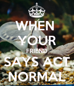 Poster: WHEN  YOUR FRIEND SAYS ACT NORMAL
