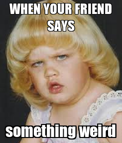 Poster: WHEN YOUR FRIEND SAYS something weird