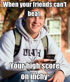 Poster: When your friends can't beat   Your high score on inchy