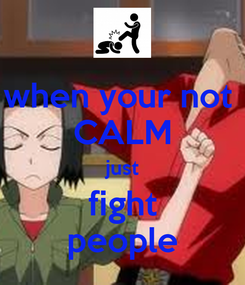 Poster: when your not  CALM just fight people