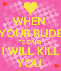 Poster: WHEN  YOUR RUDE TO DAISY I WILL KILL YOU