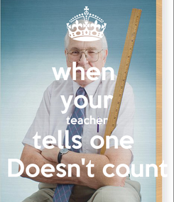 Poster: when  your teacher tells one  Doesn't count