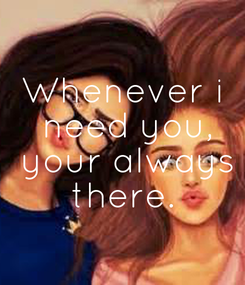 Poster: Whenever i  need you,  your always  there.