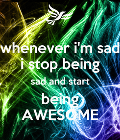 Poster: whenever i'm sad i stop being sad and start being AWESOME