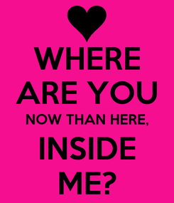 Poster: WHERE ARE YOU NOW THAN HERE, INSIDE ME?