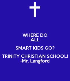 Poster: WHERE DO ALL SMART KIDS GO? TRINITY CHRISTIAN SCHOOL! -Mr. Langford