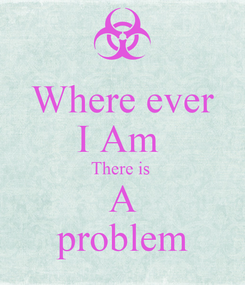 Poster: Where ever I Am  There is  A problem
