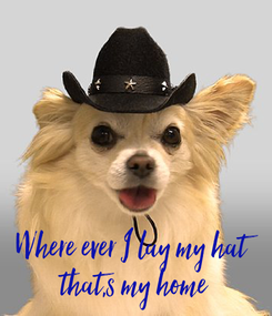 Poster:       Where ever I lay my hat  that,s my home