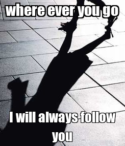 Poster: where ever you go I will always follow you