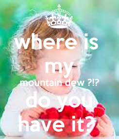 Poster: where is  my mountain dew ?!? do you have it?