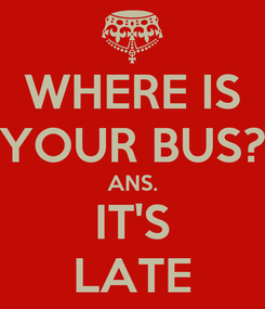 Poster: WHERE IS YOUR BUS? ANS. IT'S LATE