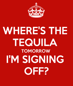 Poster: WHERE'S THE  TEQUILA  TOMORROW  I'M SIGNING  OFF?