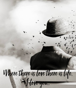 Poster: Where there is love there is life. I love you..