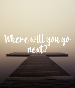 Poster: Where will you go  next?