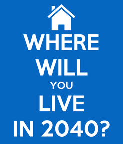 Poster: WHERE WILL YOU LIVE IN 2040?