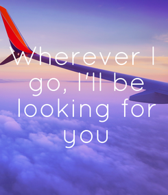 Poster: Wherever I  go, I'll be  looking for  you