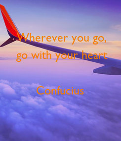 Poster: Wherever you go, go with your heart  Confucius