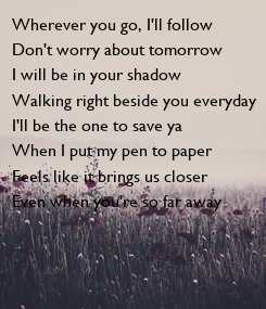 Poster: Wherever you go, I'll follow Don't worry about tomorrow I will be in your shadow Walking right beside you everyday I'll be the one to save ya When I put my pen to paper Feels like