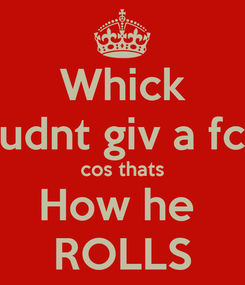 Poster: Whick cudnt giv a fck cos thats How he  ROLLS