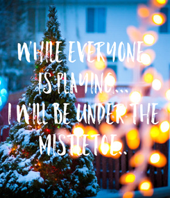 Poster: While Everyone  Is playing... I will be under the MISTLETOE..