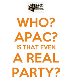 Poster: WHO? APAC? IS THAT EVEN A REAL PARTY?