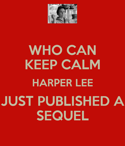 Poster: WHO CAN KEEP CALM HARPER LEE JUST PUBLISHED A SEQUEL