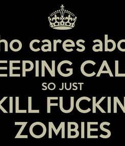 Poster: Who cares about KEEPING CALM SO JUST KILL FUCKIN' ZOMBIES