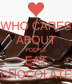 Poster: WHO CARES ABOUT POEPLE EAT CHOCOLATE