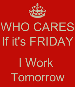 Poster: WHO CARES If it's FRIDAY  I Work  Tomorrow
