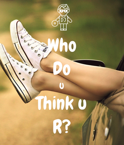 Poster: Who Do U Think u R?❤️❤️