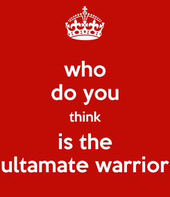 Poster: who do you think is the ultamate warrior