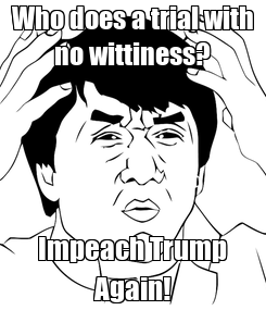 Poster: Who does a trial with no wittiness? Impeach Trump Again!