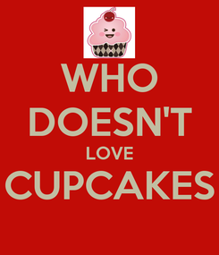 Poster: WHO DOESN'T LOVE CUPCAKES