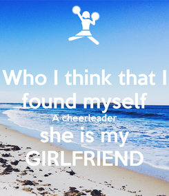 Poster: Who I think that I found myself A cheerleader she is my GIRLFRIEND