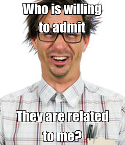 Poster: Who is willing to admit They are related to me?