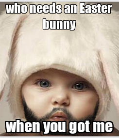 Poster: who needs an Easter bunny when you got me