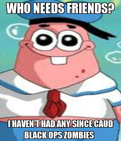 Poster: WHO NEEDS FRIENDS? I HAVEN'T HAD ANY SINCE CAUD BLACK OPS ZOMBIES