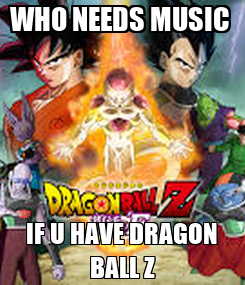 Poster: WHO NEEDS MUSIC  IF U HAVE DRAGON BALL Z