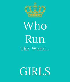 Poster: Who Run The  World...  GIRLS