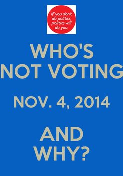 Poster: WHO'S NOT VOTING NOV. 4, 2014 AND WHY?