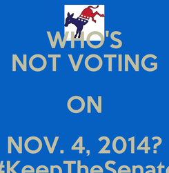 Poster: WHO'S NOT VOTING ON NOV. 4, 2014? #KeepTheSenate